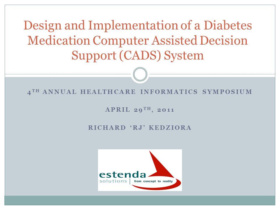 4 TH ANNUAL HEALTHCARE INFORMATICS SYMPOSIUM APRIL 29 TH, 2011 RICHARD RJ KEDZIORA Design and Implementation of a Diabetes Medication Computer Assiste