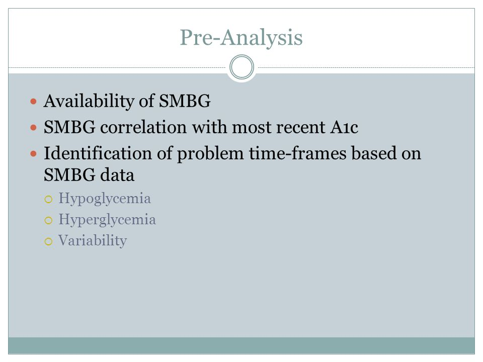 Pre-Analysis Availability of SMBG SMBG correlation with most recent A1c Identification of problem time-frames based on SMBG data Hypoglycemia Hypergly