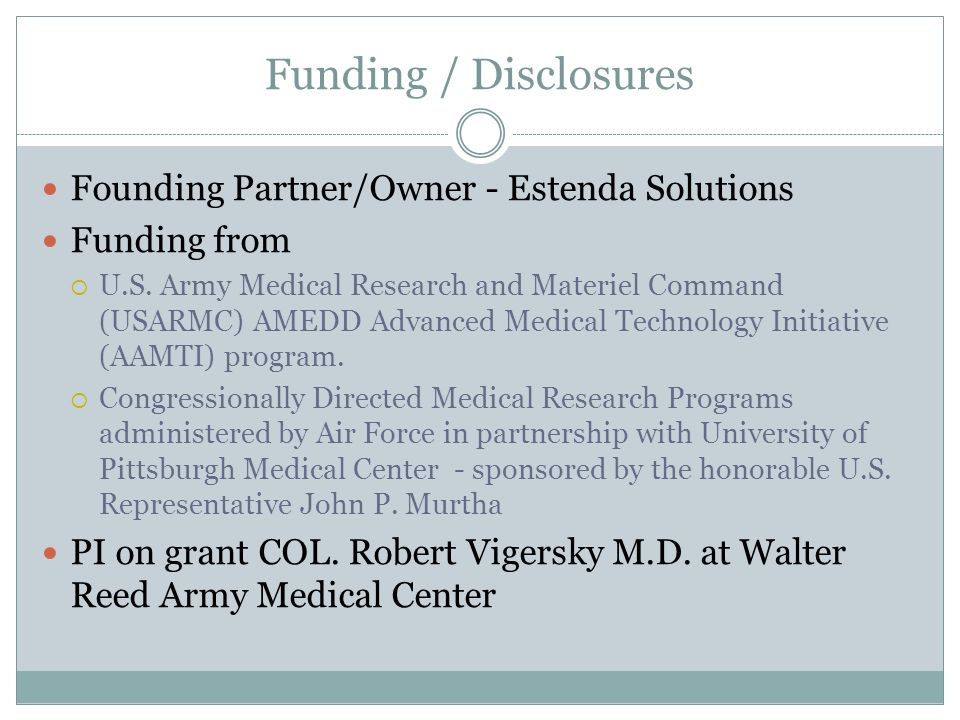 Funding / Disclosures Founding Partner/Owner - Estenda Solutions Funding from U.S. Army Medical Research and Materiel Command (USARMC) AMEDD Advanced