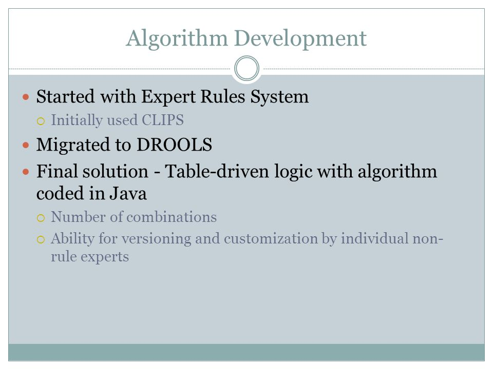 Algorithm Development Started with Expert Rules System Initially used CLIPS Migrated to DROOLS Final solution - Table-driven logic with algorithm code