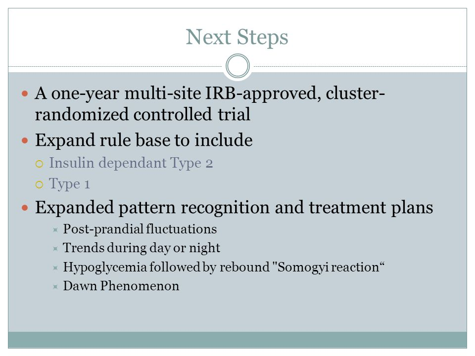 Next Steps A one-year multi-site IRB-approved, cluster- randomized controlled trial Expand rule base to include Insulin dependant Type 2 Type 1 Expand
