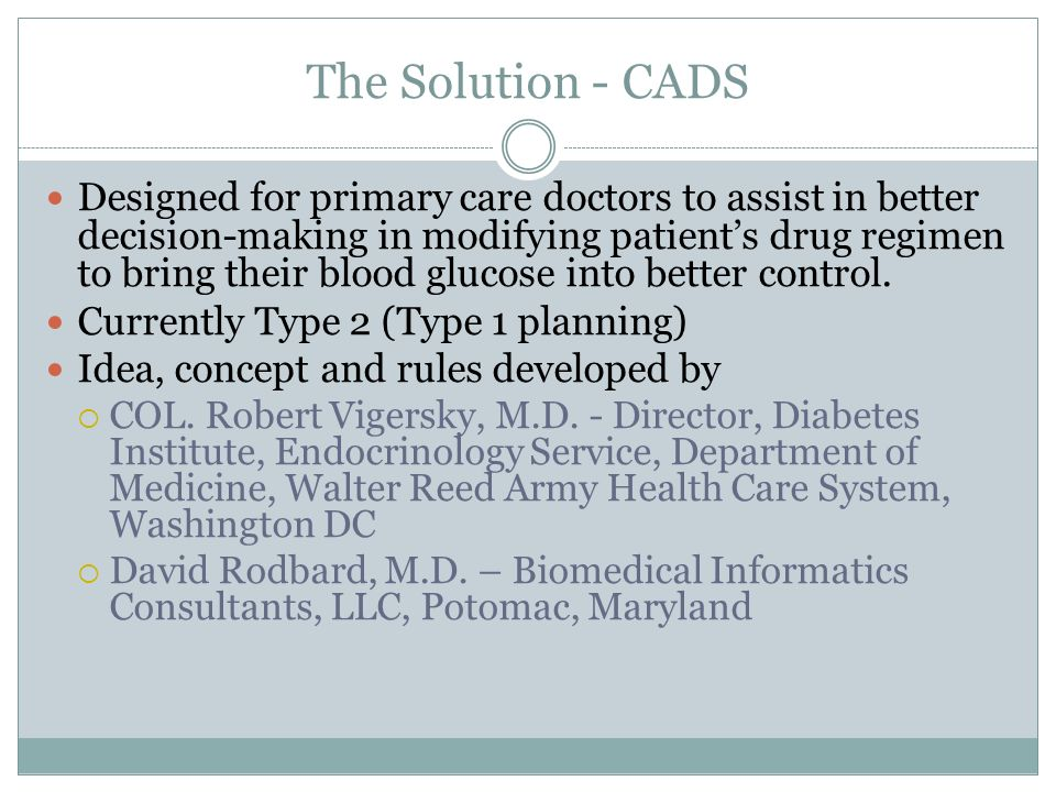 The Solution - CADS Designed for primary care doctors to assist in better decision-making in modifying patients drug regimen to bring their blood gluc