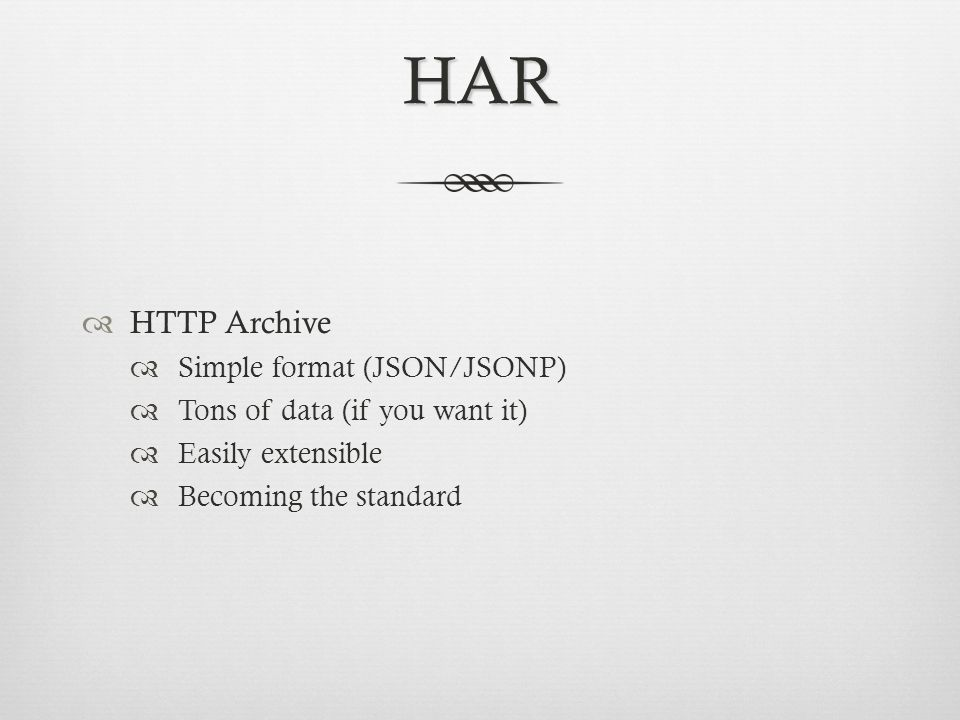HAR HTTP Archive Simple format (JSON/JSONP) Tons of data (if you want it) Easily extensible Becoming the standard