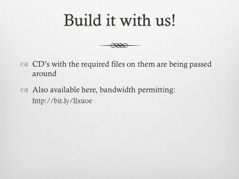 Build it with us! CDs with the required files on them are being passed around Also available here, bandwidth permitting: http://bit.ly/llxuoe