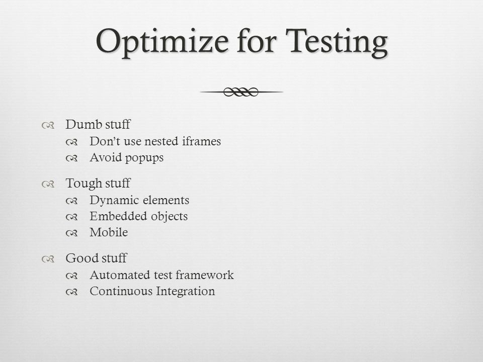 Optimize for Testing Dumb stuff Dont use nested iframes Avoid popups Tough stuff Dynamic elements Embedded objects Mobile Good stuff Automated test fr