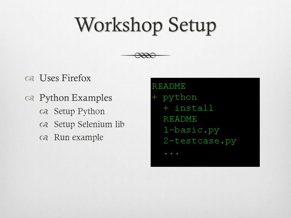 Workshop Setup Uses Firefox Python Examples Setup Python Setup Selenium lib Run example