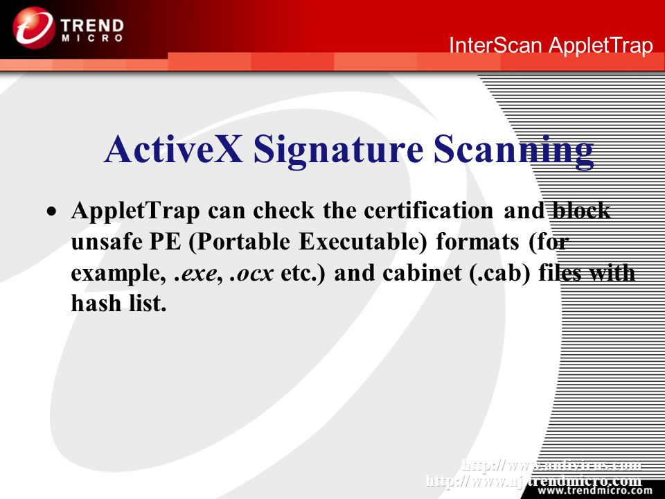 InterScan AppletTrap ActiveX Signature Scanning AppletTrap can check the certification and block unsafe PE (Portable Executable) formats (for example,.exe,.ocx etc.) and cabinet (.cab) files with hash list.