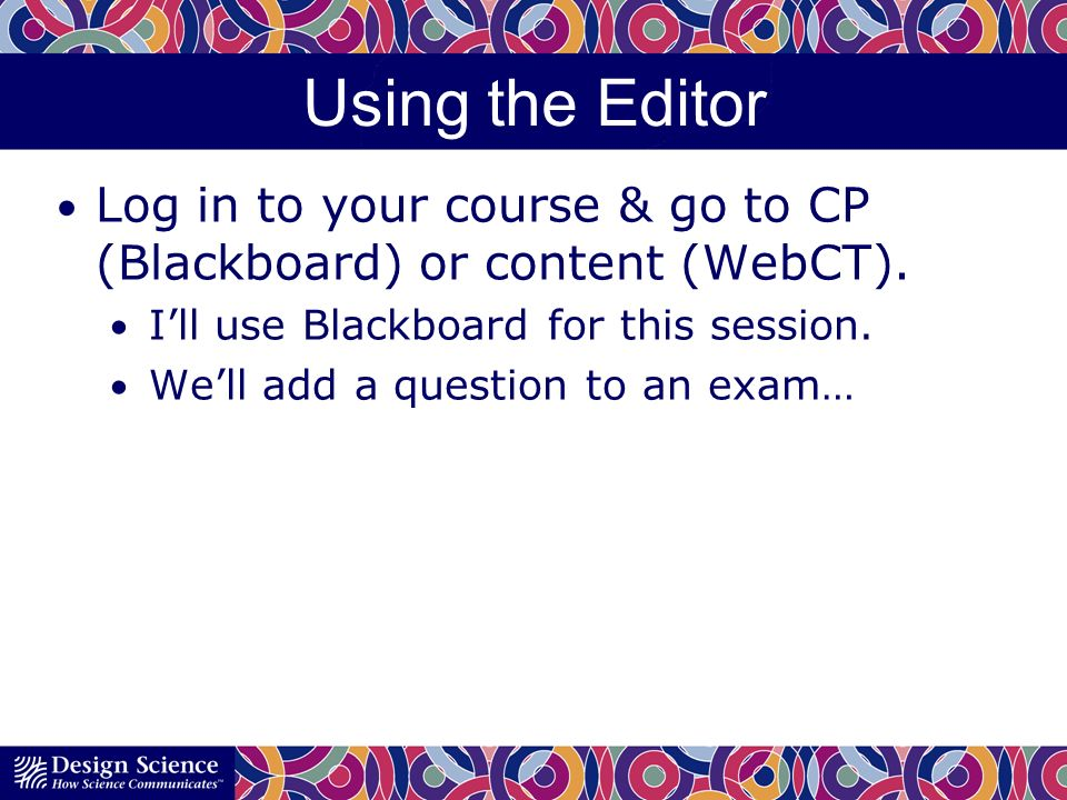 Using the Editor Log in to your course & go to CP (Blackboard) or content (WebCT).