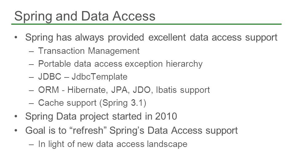 Spring has always provided excellent data access support –Transaction Management –Portable data access exception hierarchy –JDBC – JdbcTemplate –ORM -