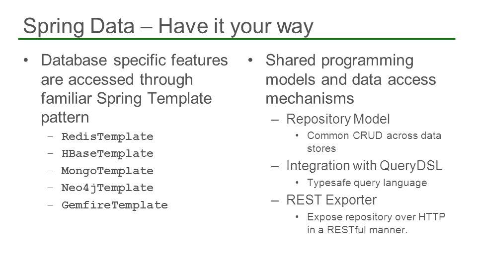 Database specific features are accessed through familiar Spring Template pattern –RedisTemplate –HBaseTemplate –MongoTemplate –Neo4jTemplate –GemfireT