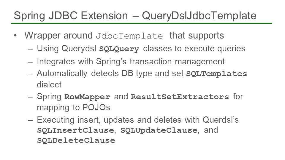 Wrapper around JdbcTemplate that supports –Using Querydsl SQLQuery classes to execute queries –Integrates with Springs transaction management –Automat