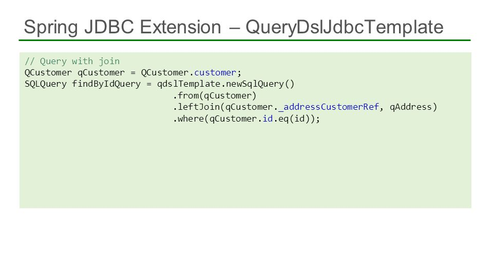 // Query with join QCustomer qCustomer = QCustomer.customer; SQLQuery findByIdQuery = qdslTemplate.newSqlQuery().from(qCustomer).leftJoin(qCustomer._a