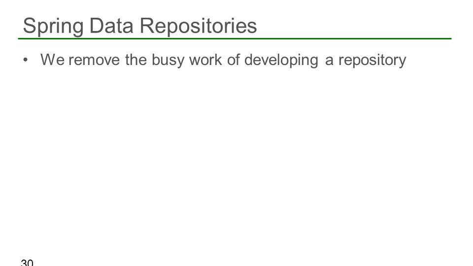 We remove the busy work of developing a repository Spring Data Repositories 30