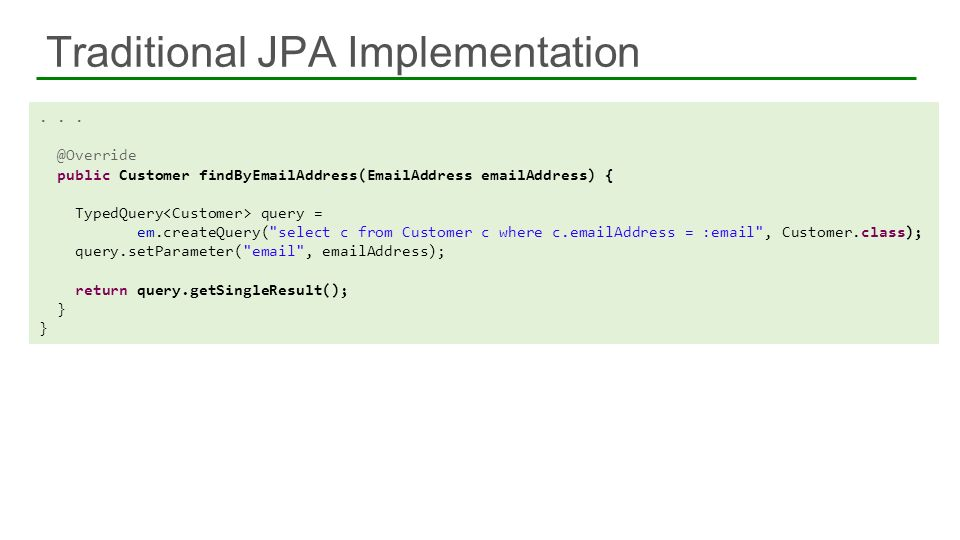 Traditional JPA Implementation... @Override public Customer findByEmailAddress(EmailAddress emailAddress) { TypedQuery query = em.createQuery(