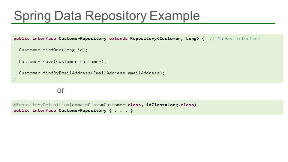 Spring Data Repository Example or public interface CustomerRepository extends Repository { // Marker Interface Customer findOne(Long id); Customer sav