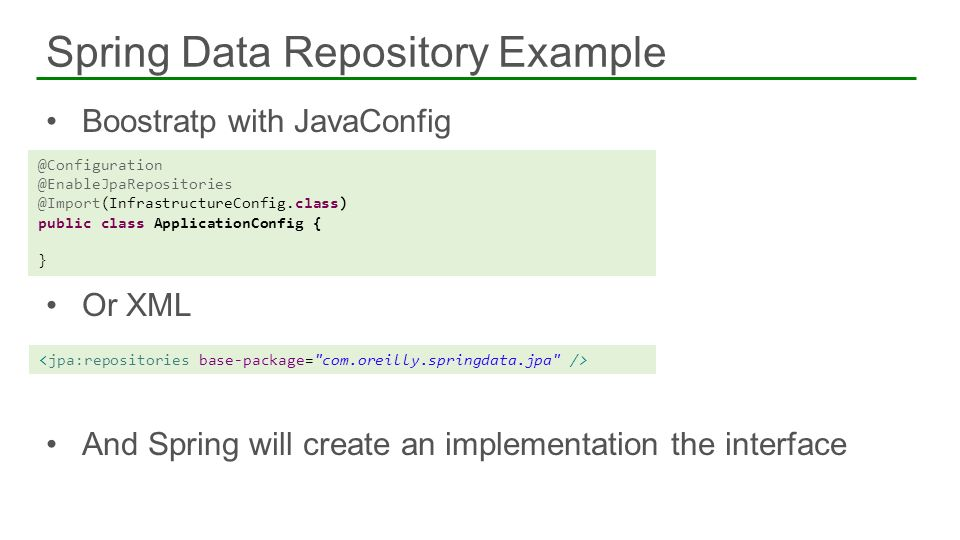 Boostratp with JavaConfig Or XML And Spring will create an implementation the interface Spring Data Repository Example @Configuration @EnableJpaReposi