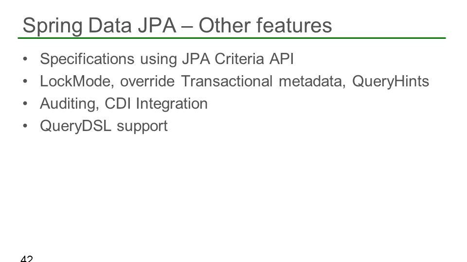 Specifications using JPA Criteria API LockMode, override Transactional metadata, QueryHints Auditing, CDI Integration QueryDSL support Spring Data JPA