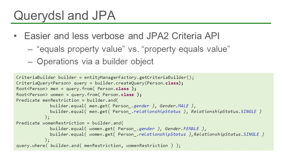 Easier and less verbose and JPA2 Criteria API –equals property value vs. property equals value –Operations via a builder object Querydsl and JPA Crite