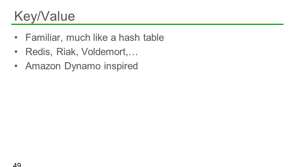 Familiar, much like a hash table Redis, Riak, Voldemort,… Amazon Dynamo inspired Key/Value 49