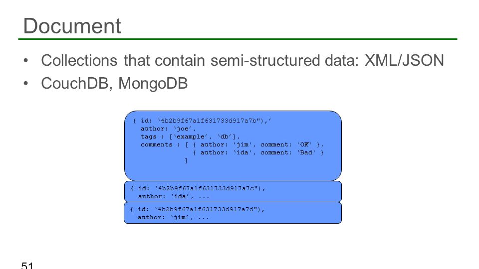 Collections that contain semi-structured data: XML/JSON CouchDB, MongoDB Document 51 { id: 4b2b9f67a1f631733d917a7b
