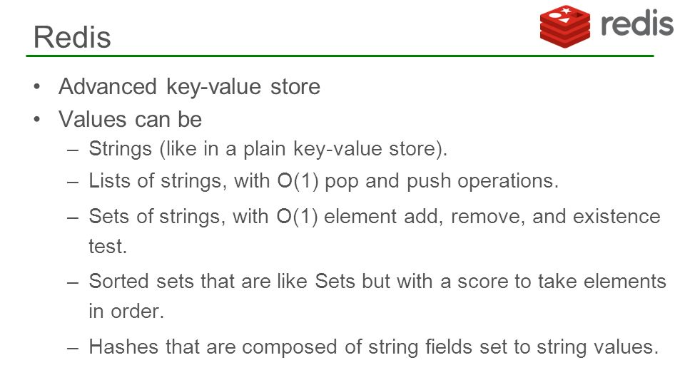 Advanced key-value store Values can be –Strings (like in a plain key-value store). –Lists of strings, with O(1) pop and push operations. –Sets of stri