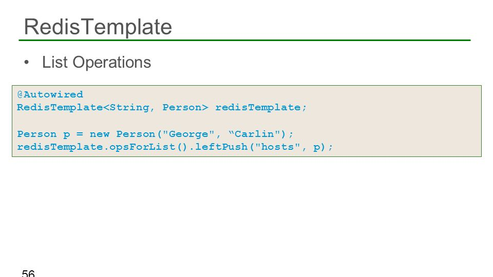 List Operations RedisTemplate 56 @Autowired RedisTemplate redisTemplate; Person p = new Person(