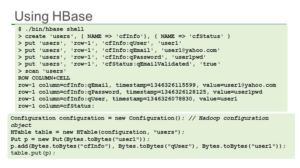 Using HBase 60 $./bin/hbase shell > create 'users', { NAME => 'cfInfo'}, { NAME => 'cfStatus' } > put 'users', 'row-1', 'cfInfo:qUser', 'user1' > put