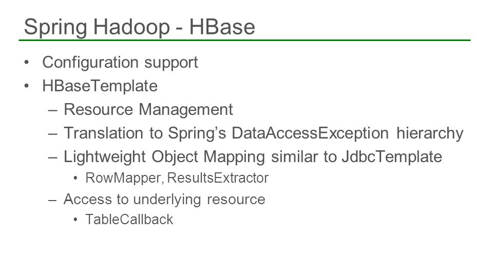 Configuration support HBaseTemplate –Resource Management –Translation to Springs DataAccessException hierarchy –Lightweight Object Mapping similar to