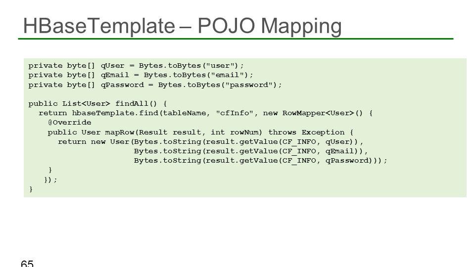 HBaseTemplate – POJO Mapping 65 private byte[] qUser = Bytes.toBytes(