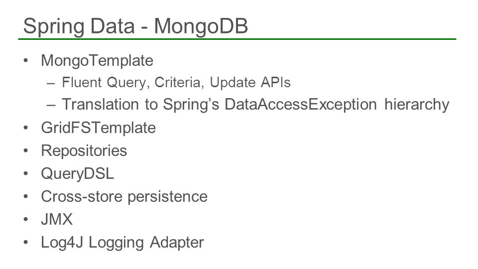 MongoTemplate –Fluent Query, Criteria, Update APIs –Translation to Springs DataAccessException hierarchy GridFSTemplate Repositories QueryDSL Cross-st