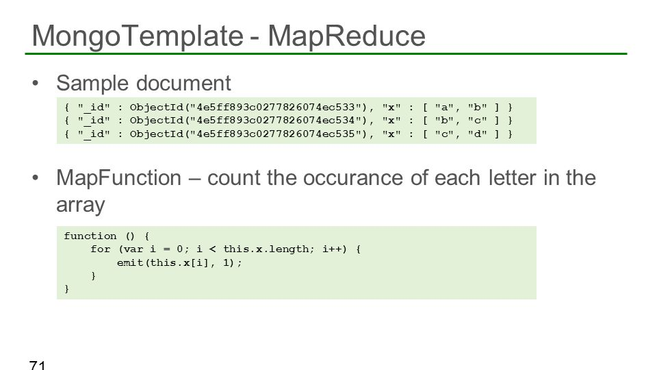Sample document MapFunction – count the occurance of each letter in the array MongoTemplate - MapReduce 71 {