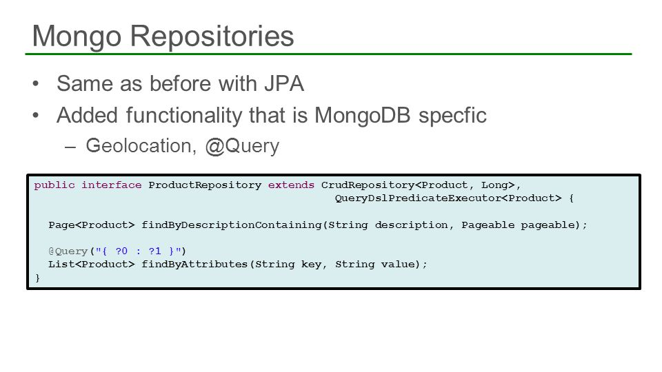 Same as before with JPA Added functionality that is MongoDB specfic –Geolocation, @Query Mongo Repositories 75 public interface ProductRepository exte