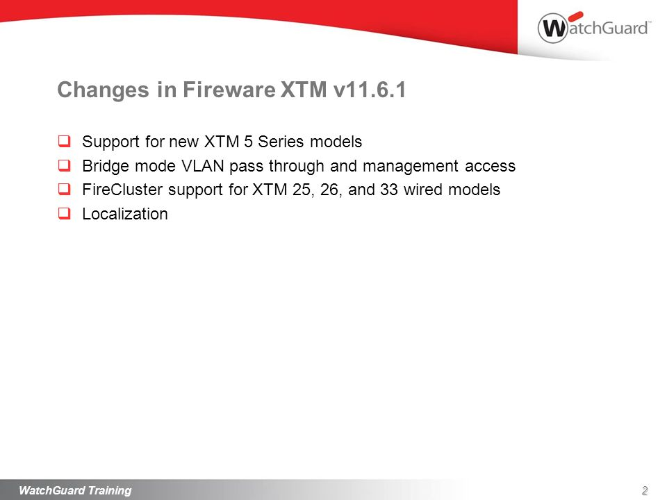 Changes in Fireware XTM v11.6.1 Support for new XTM 5 Series models Bridge mode VLAN pass through and management access FireCluster support for XTM 25