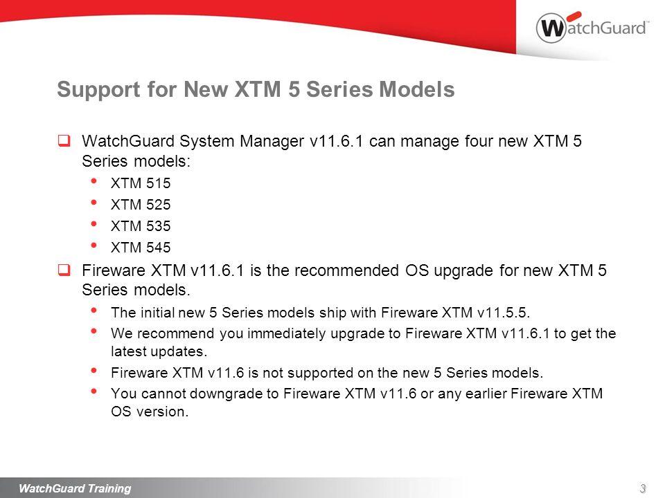 Support for New XTM 5 Series Models WatchGuard System Manager v11.6.1 can manage four new XTM 5 Series models: XTM 515 XTM 525 XTM 535 XTM 545 Firewar
