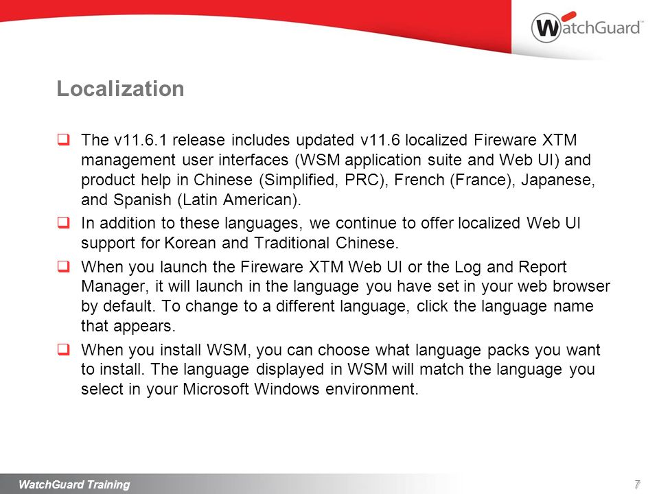 Localization The v11.6.1 release includes updated v11.6 localized Fireware XTM management user interfaces (WSM application suite and Web UI) and produ