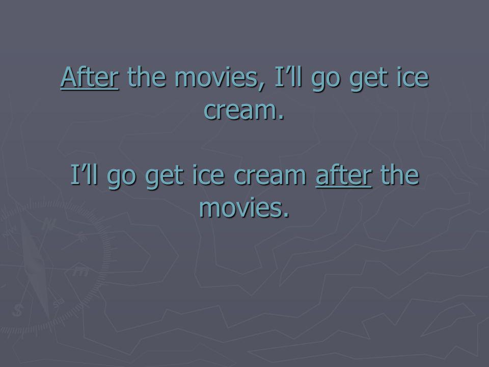 After the movies, Ill go get ice cream. Ill go get ice cream after the movies.