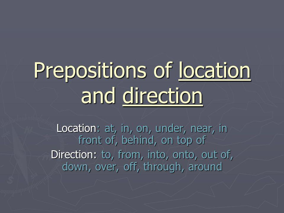Prepositions of location and direction Location: at, in, on, under, near, in front of, behind, on top of Direction: to, from, into, onto, out of, down, over, off, through, around