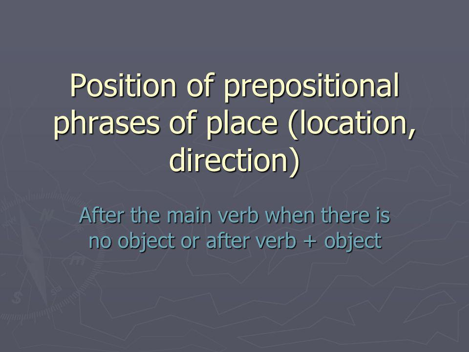Position of prepositional phrases of place (location, direction) After the main verb when there is no object or after verb + object