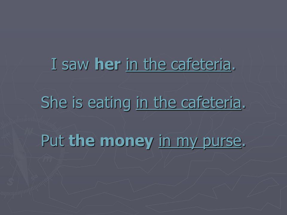 I saw her in the cafeteria. She is eating in the cafeteria. Put the money in my purse.