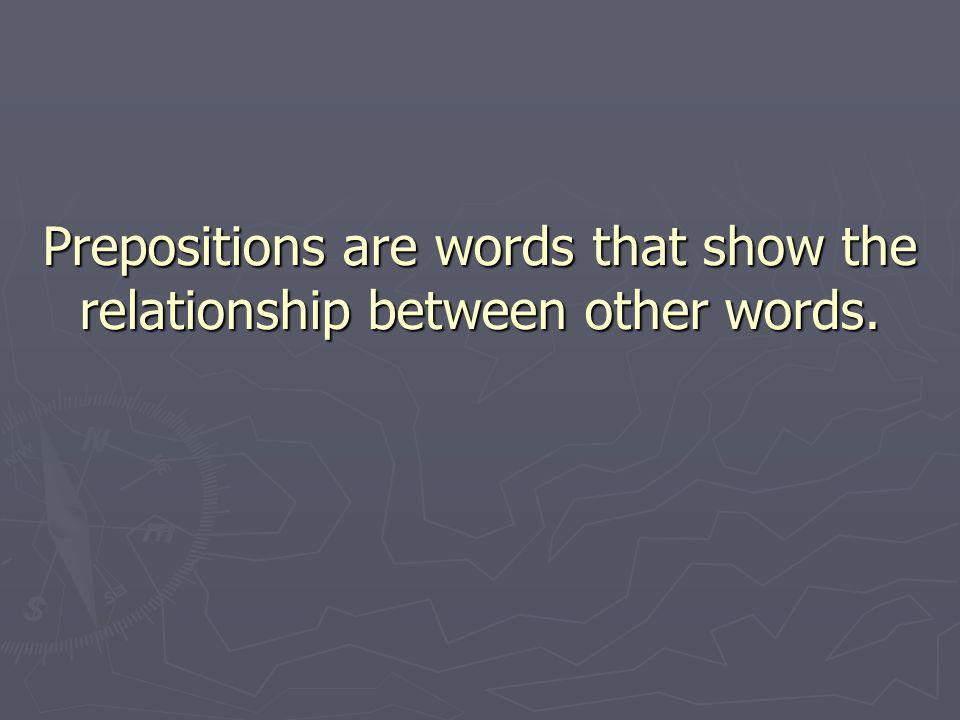 Prepositions are words that show the relationship between other words.