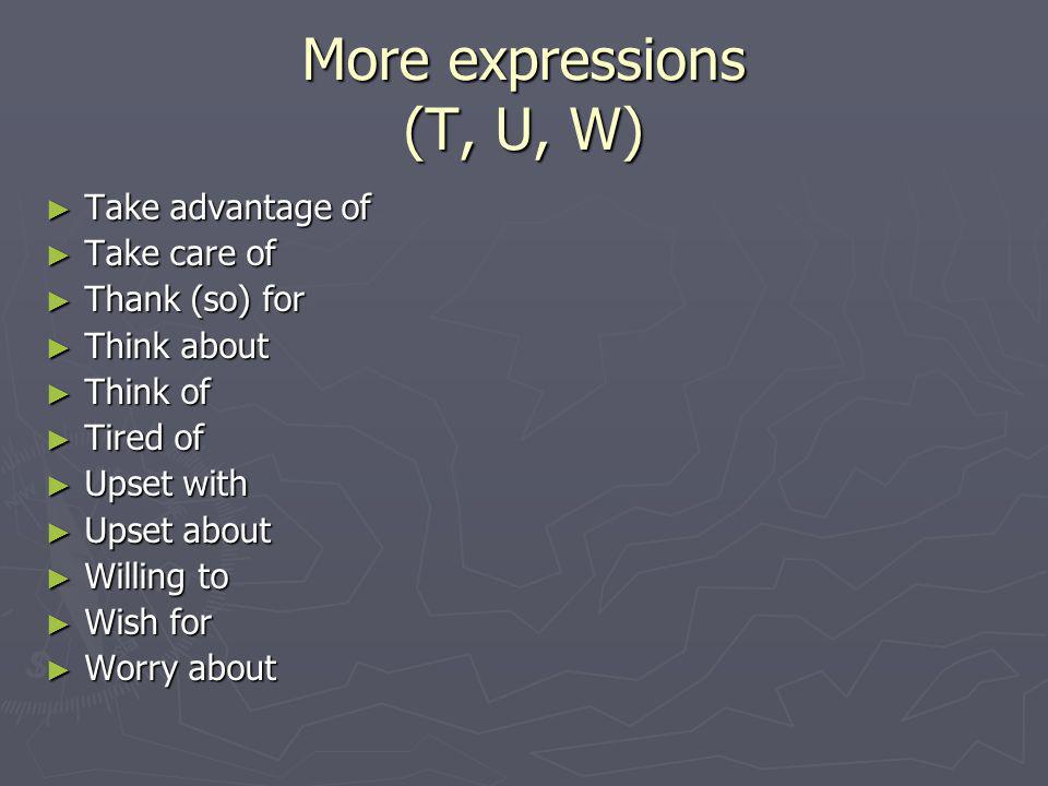 More expressions (T, U, W) Take advantage of Take advantage of Take care of Take care of Thank (so) for Thank (so) for Think about Think about Think of Think of Tired of Tired of Upset with Upset with Upset about Upset about Willing to Willing to Wish for Wish for Worry about Worry about