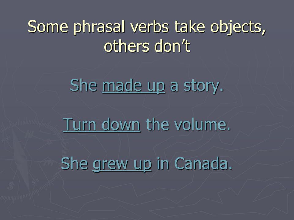 Some phrasal verbs take objects, others dont She made up a story.