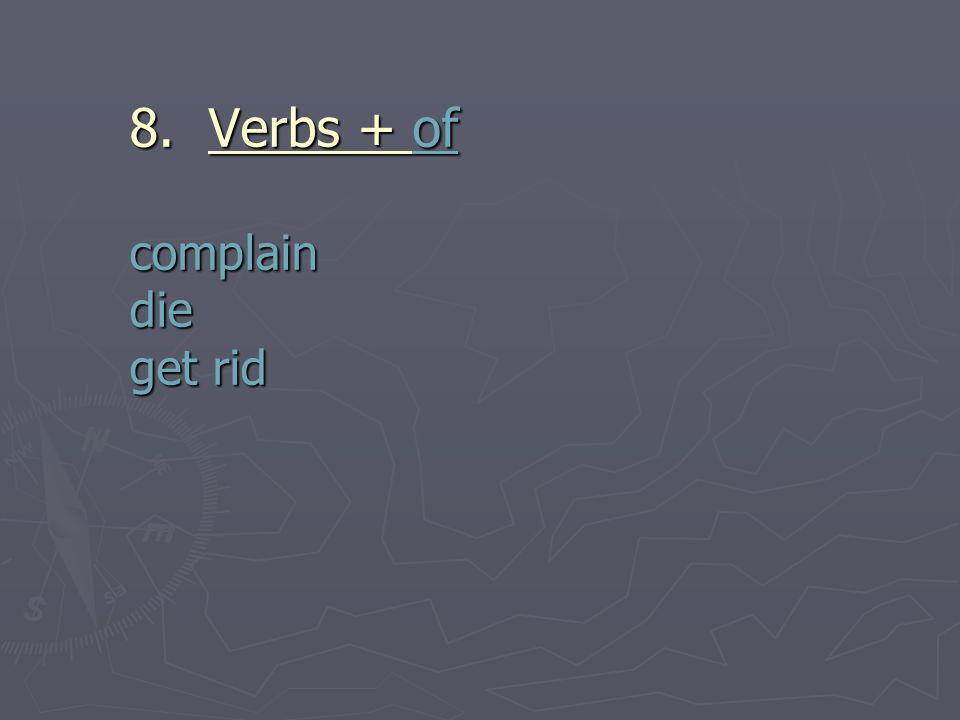 8. 8. Verbs + of complain die get rid