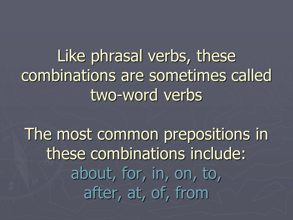 Verb + preposition Combinations Like phrasal verbs, these combinations are sometimes called two-word verbs The most common prepositions in these combinations include: about, for, in, on, to, after, at, of, from