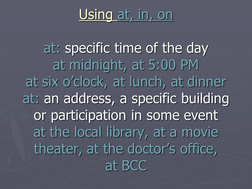 Using at, in, on at: specific time of the day at midnight, at 5:00 PM at six oclock, at lunch, at dinner at: an address, a specific building or participation in some event at the local library, at a movie theater, at the doctors office, at BCC