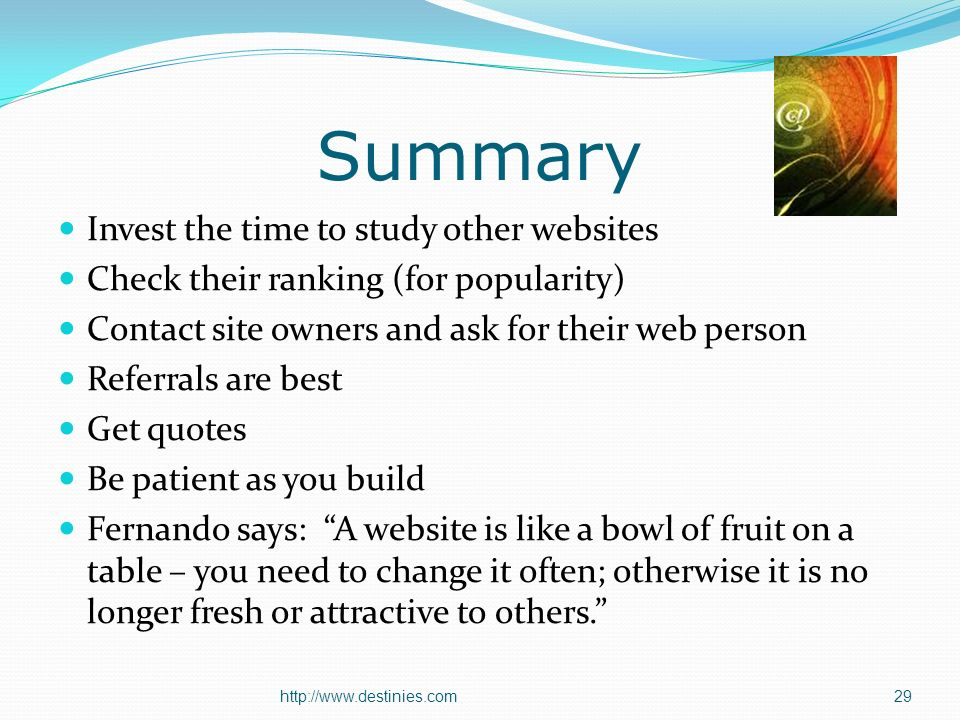 Summary Invest the time to study other websites Check their ranking (for popularity) Contact site owners and ask for their web person Referrals are best Get quotes Be patient as you build Fernando says: A website is like a bowl of fruit on a table – you need to change it often; otherwise it is no longer fresh or attractive to others.
