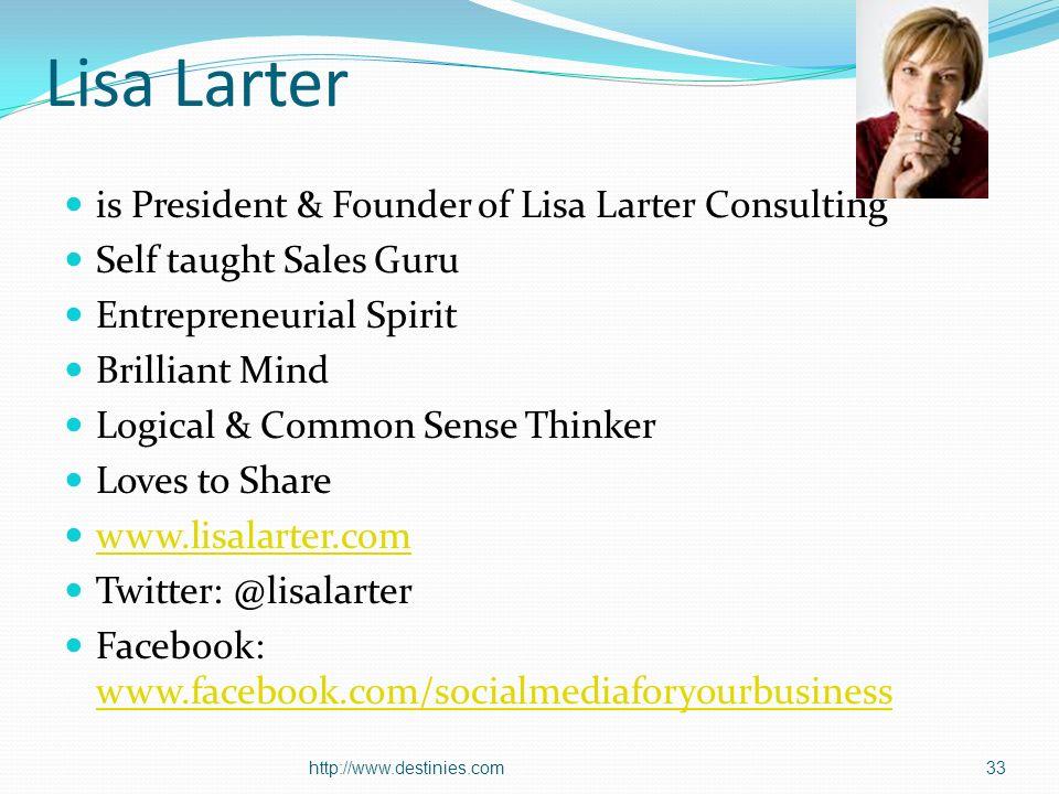 Lisa Larter is President & Founder of Lisa Larter Consulting Self taught Sales Guru Entrepreneurial Spirit Brilliant Mind Logical & Common Sense Thinker Loves to Share www.lisalarter.com Twitter: @lisalarter Facebook: www.facebook.com/socialmediaforyourbusiness www.facebook.com/socialmediaforyourbusiness http://www.destinies.com33