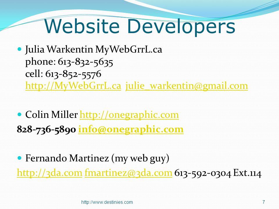 Website Developers Julia Warkentin MyWebGrrL.ca phone: 613-832-5635 cell: 613-852-5576 http://MyWebGrrL.ca julie_warkentin@gmail.com http://MyWebGrrL.cajulie_warkentin@gmail.com Colin Miller http://onegraphic.comhttp://onegraphic.com 828-736-5890 info@onegraphic.cominfo@onegraphic.com Fernando Martinez (my web guy) http://3da.comhttp://3da.com fmartinez@3da.com 613-592-0304 Ext.114fmartinez@3da.com http://www.destinies.com7