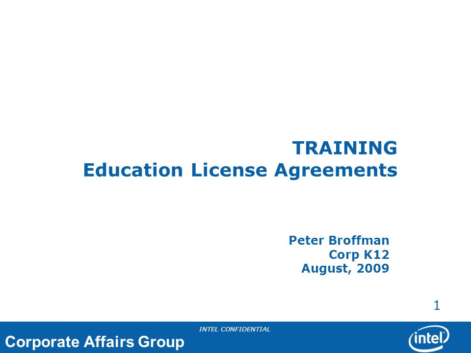 Corporate Affairs Group INTEL CONFIDENTIAL 1 TRAINING Education License Agreements Peter Broffman Corp K12 August, 2009