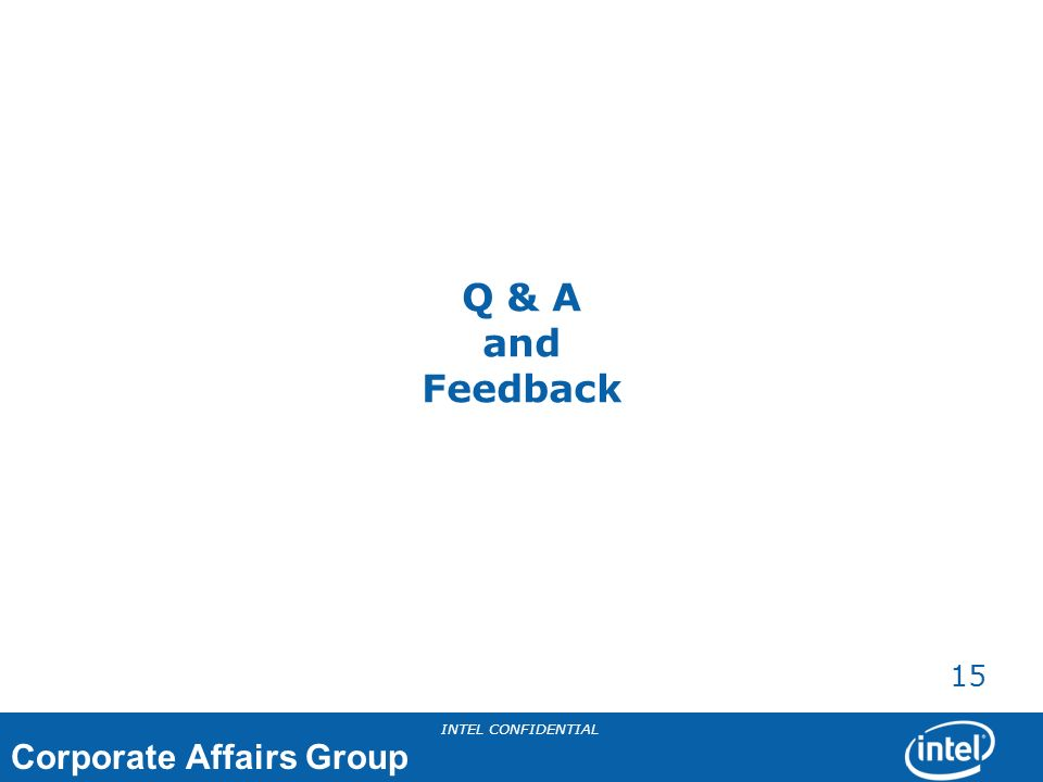 Corporate Affairs Group INTEL CONFIDENTIAL 15 Q & A and Feedback